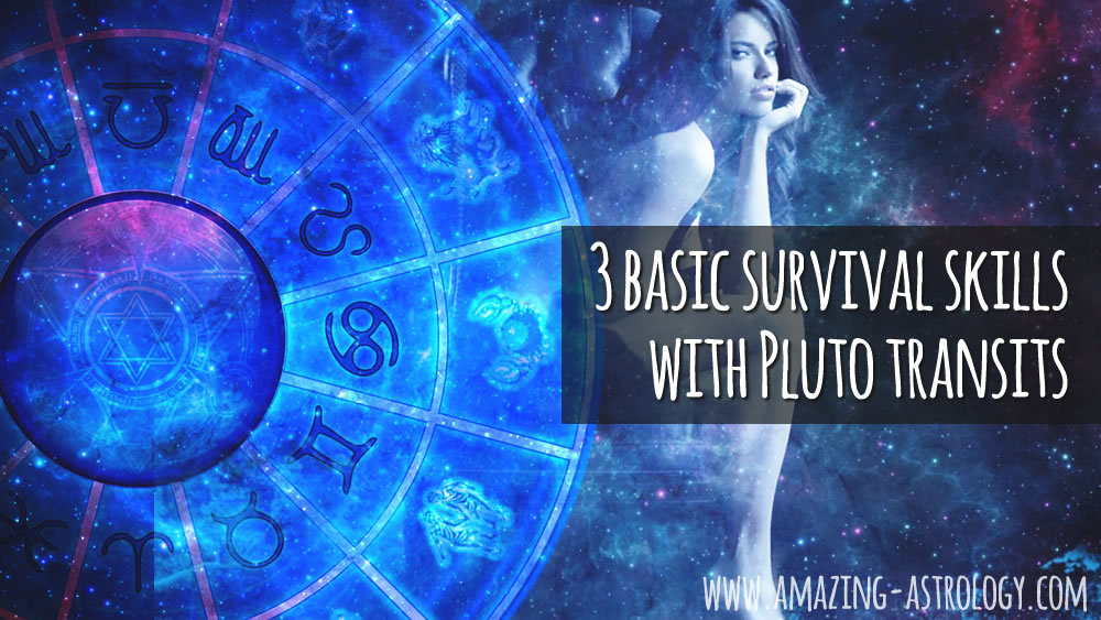3 basic survival skills with Pluto transits through our natal chart