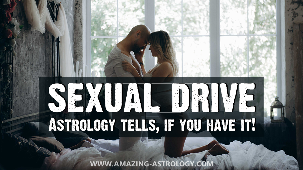 SEXUAL DRIVE - Astrology tells, if you have it!